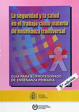 La seguridad y la salud en el Trabajo como materia de enseñanza transversal. Guía para el profesorado de enseñanza primaria - 5ª ed. - Año 2002